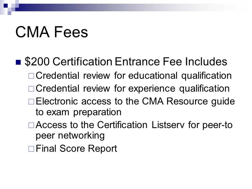 CMA Fees $200 Certification Entrance Fee Includes Credential review for educational qualification Credential review for experience qualification Electronic access to the CMA Resource guide to exam preparation Access to the Certification Listserv for peer-to peer networking Final Score Report