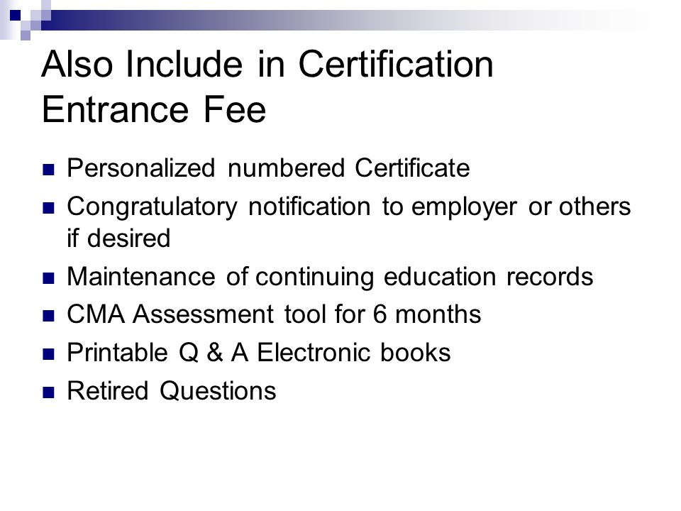 Also Include in Certification Entrance Fee Personalized numbered Certificate Congratulatory notification to employer or others if desired Maintenance of continuing education records CMA Assessment tool for 6 months Printable Q & A Electronic books Retired Questions