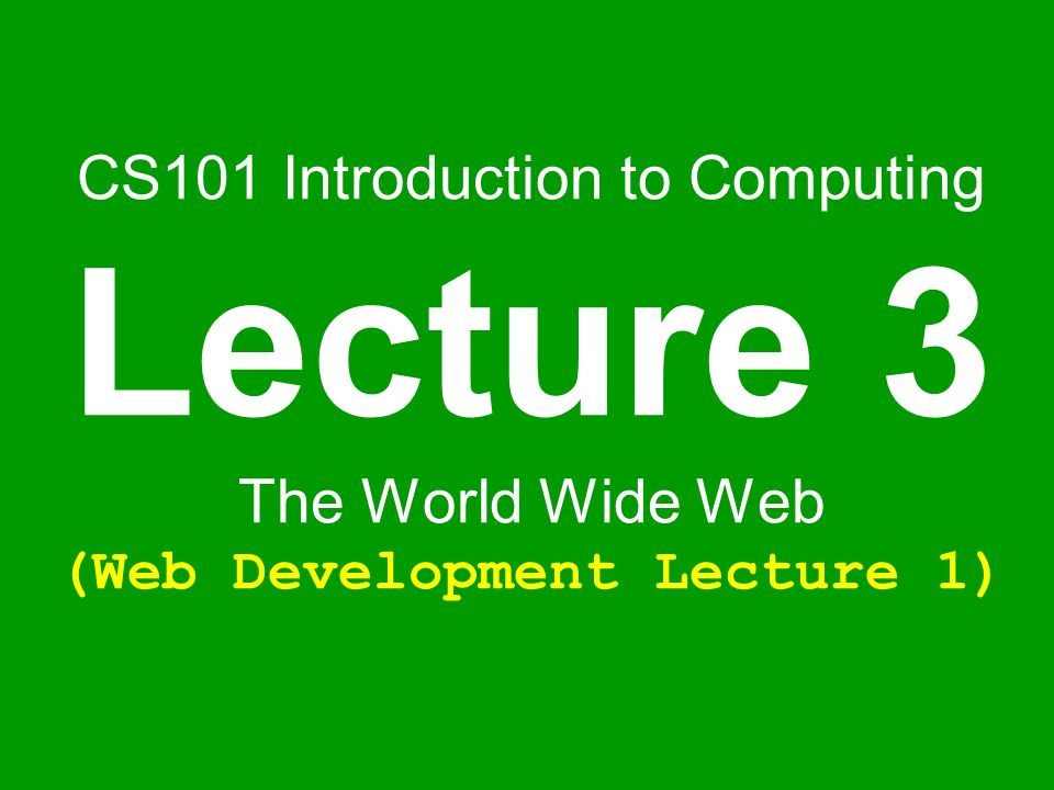 CS101 Introduction to Computing Lecture 3 The World Wide Web (Web Development Lecture 1)