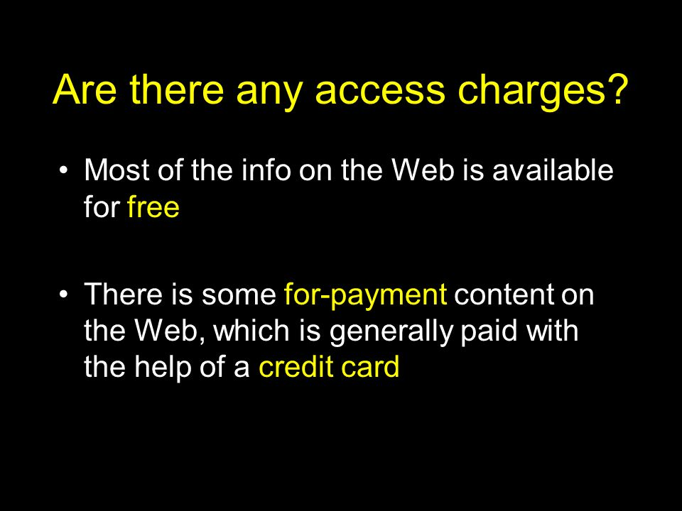 Are there any access charges? Most of the info on the Web is available for free There is some for-payment content on the Web, which is generally paid