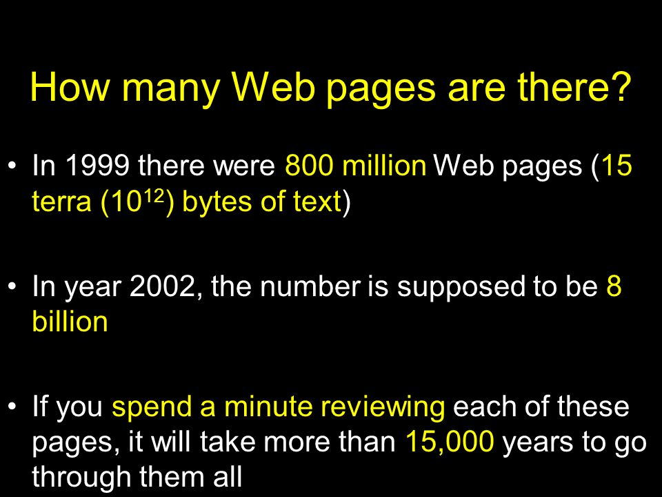 How many Web pages are there? In 1999 there were 800 million Web pages (15 terra (10 12 ) bytes of text) In year 2002, the number is supposed to be 8