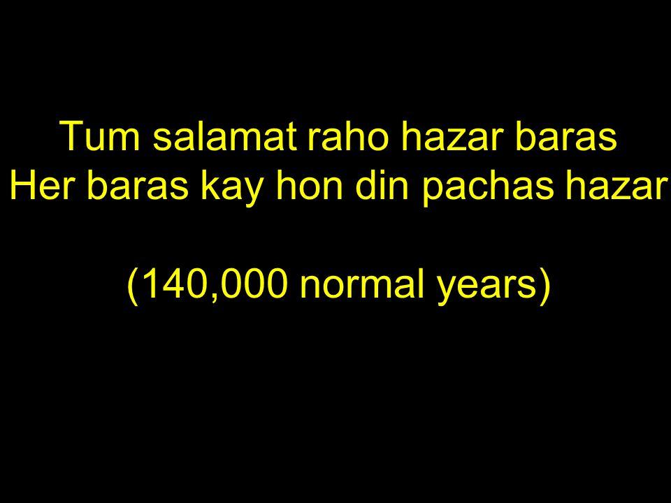 Tum salamat raho hazar baras Her baras kay hon din pachas hazar (140,000 normal years)