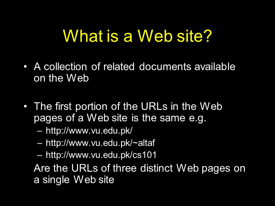 What is a Web site? A collection of related documents available on the Web The first portion of the URLs in the Web pages of a Web site is the same e.