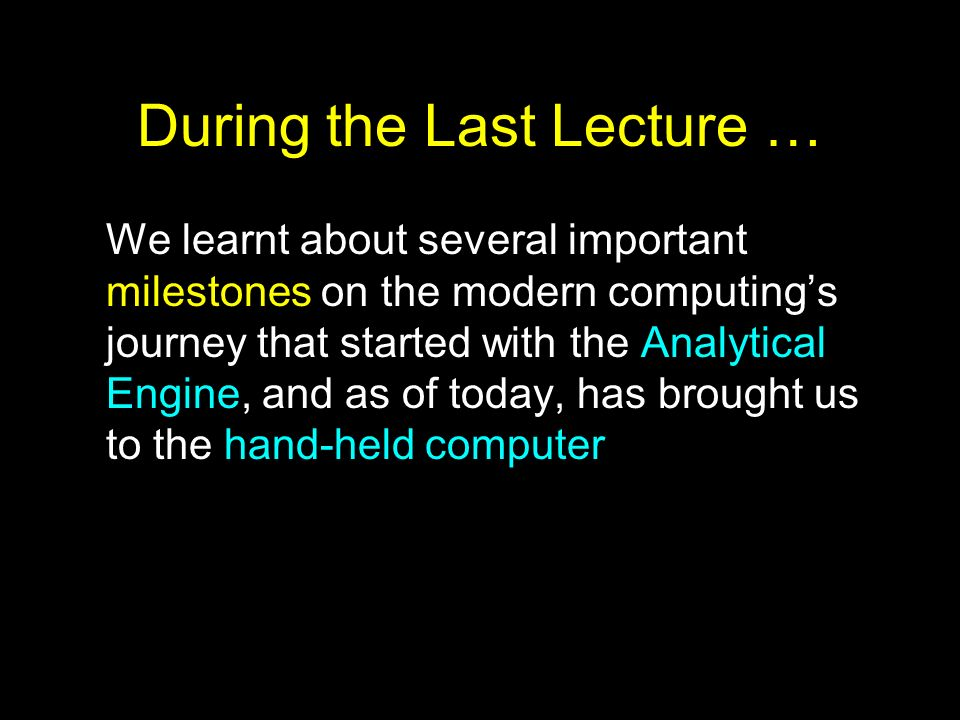During the Last Lecture … We learnt about several important milestones on the modern computings journey that started with the Analytical Engine, and a