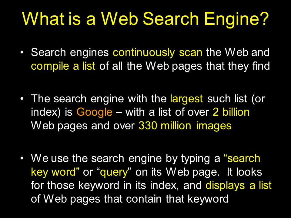 What is a Web Search Engine? Search engines continuously scan the Web and compile a list of all the Web pages that they find The search engine with th