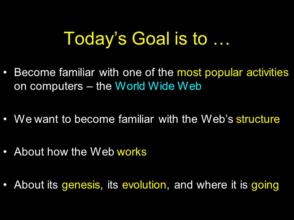 Todays Goal is to … Become familiar with one of the most popular activities on computers – the World Wide Web We want to become familiar with the Webs