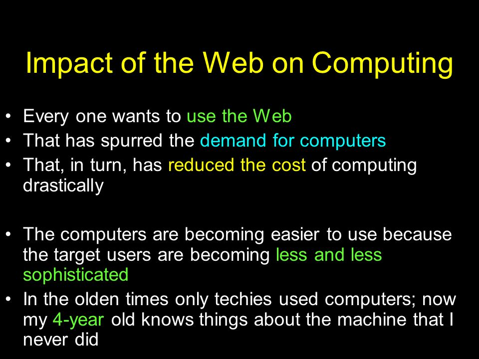 Impact of the Web on Computing Every one wants to use the Web That has spurred the demand for computers That, in turn, has reduced the cost of computi