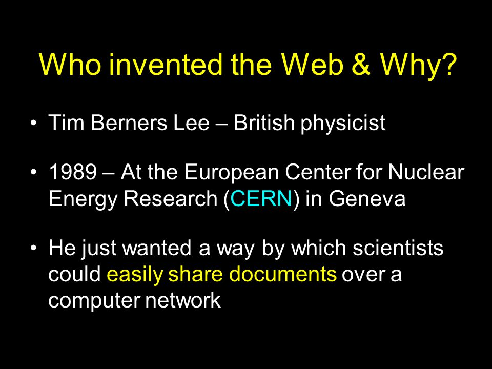 Who invented the Web & Why? Tim Berners Lee – British physicist 1989 – At the European Center for Nuclear Energy Research (CERN) in Geneva He just wan
