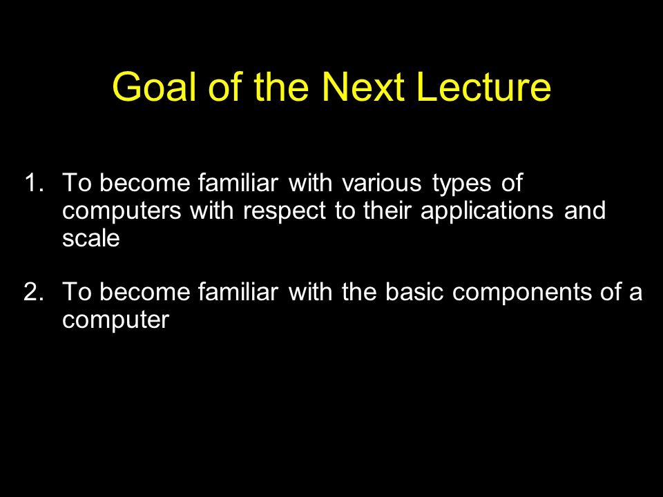 Goal of the Next Lecture 1.To become familiar with various types of computers with respect to their applications and scale 2.To become familiar with t