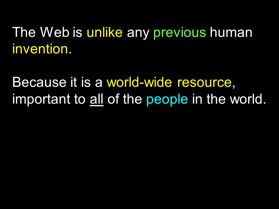 The Web is unlike any previous human invention. Because it is a world-wide resource, important to all of the people in the world.