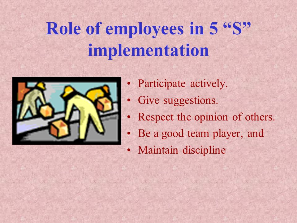 Role of employees in 5 S implementation Participate actively. Give suggestions. Respect the opinion of others. Be a good team player, and Maintain dis