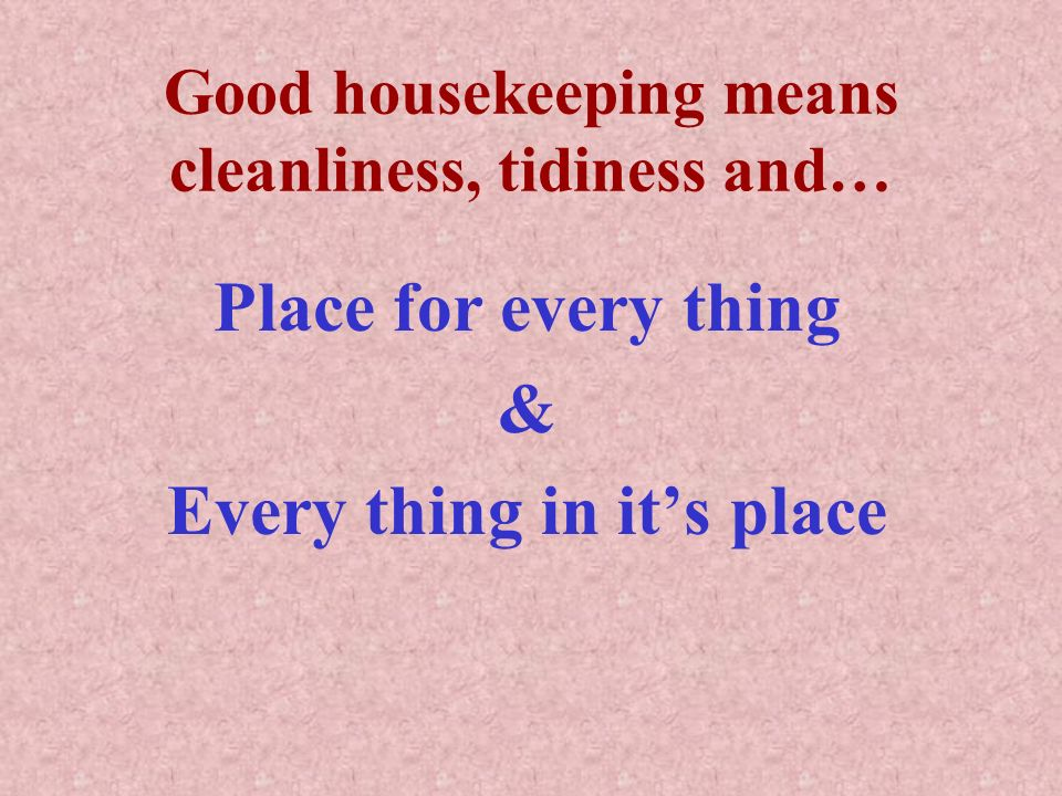Good housekeeping means cleanliness, tidiness and… Place for every thing & Every thing in its place