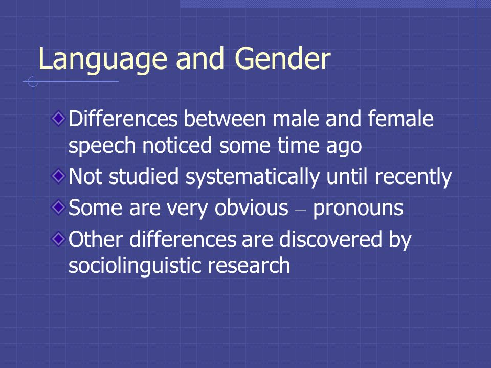 Language and Gender Differences between male and female speech noticed some time ago Not studied systematically until recently Some are very obvious –