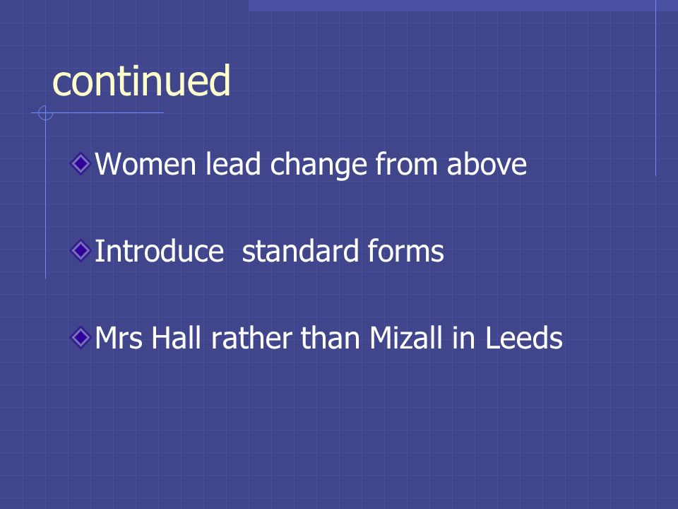 continued Women lead change from above Introduce standard forms Mrs Hall rather than Mizall in Leeds