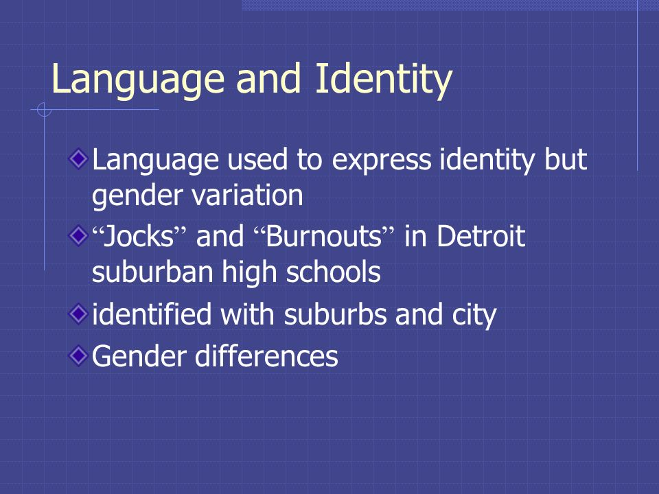 Language and Identity Language used to express identity but gender variation Jocks and Burnouts in Detroit suburban high schools identified with subur