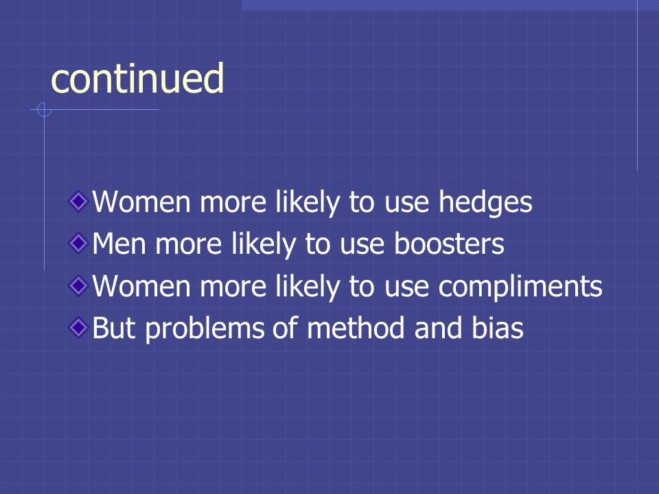 continued Women more likely to use hedges Men more likely to use boosters Women more likely to use compliments But problems of method and bias