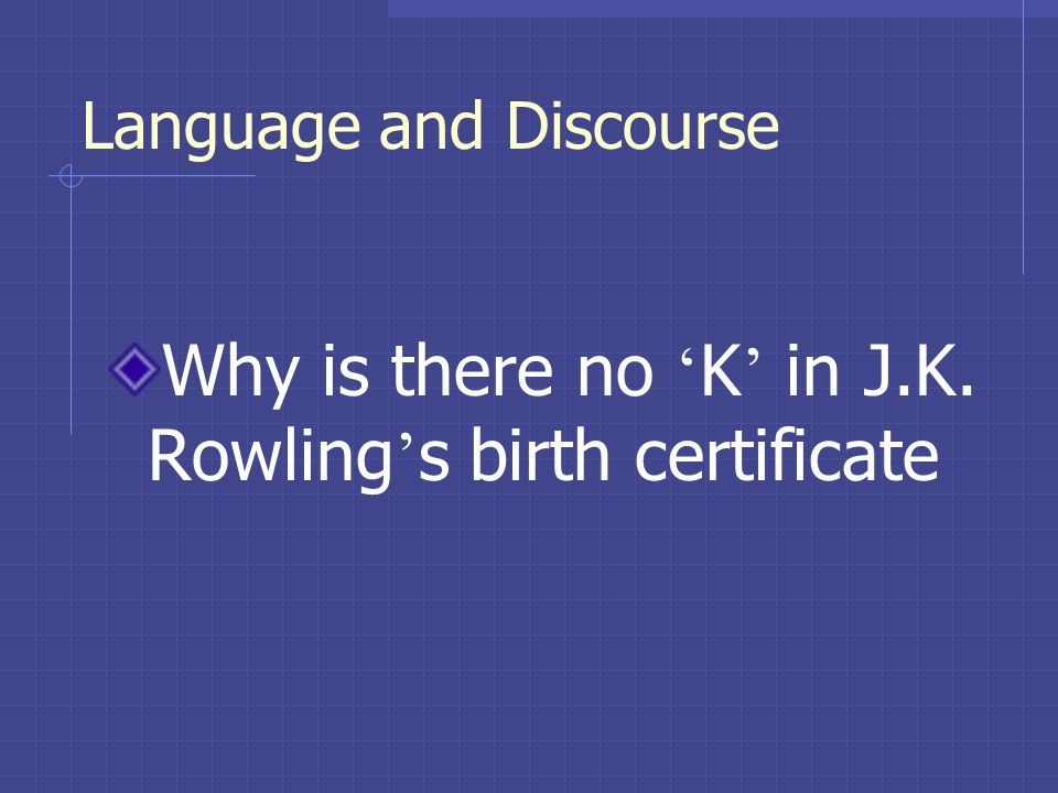 Language and Discourse Why is there no K in J.K. Rowling s birth certificate