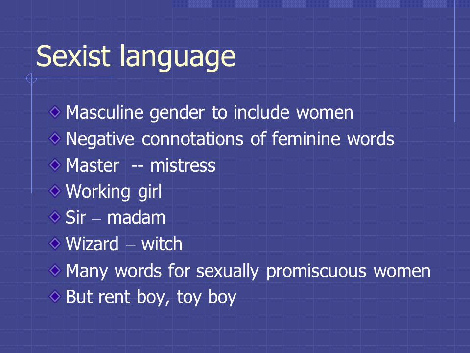 Sexist language Masculine gender to include women Negative connotations of feminine words Master -- mistress Working girl Sir – madam Wizard – witch M