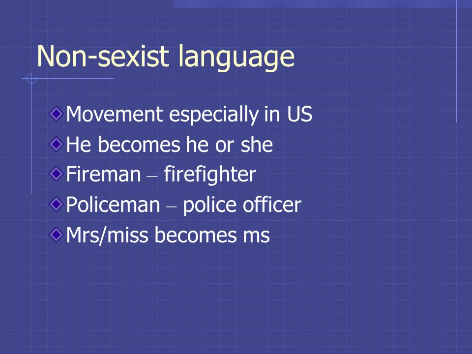 Non-sexist language Movement especially in US He becomes he or she Fireman – firefighter Policeman – police officer Mrs/miss becomes ms