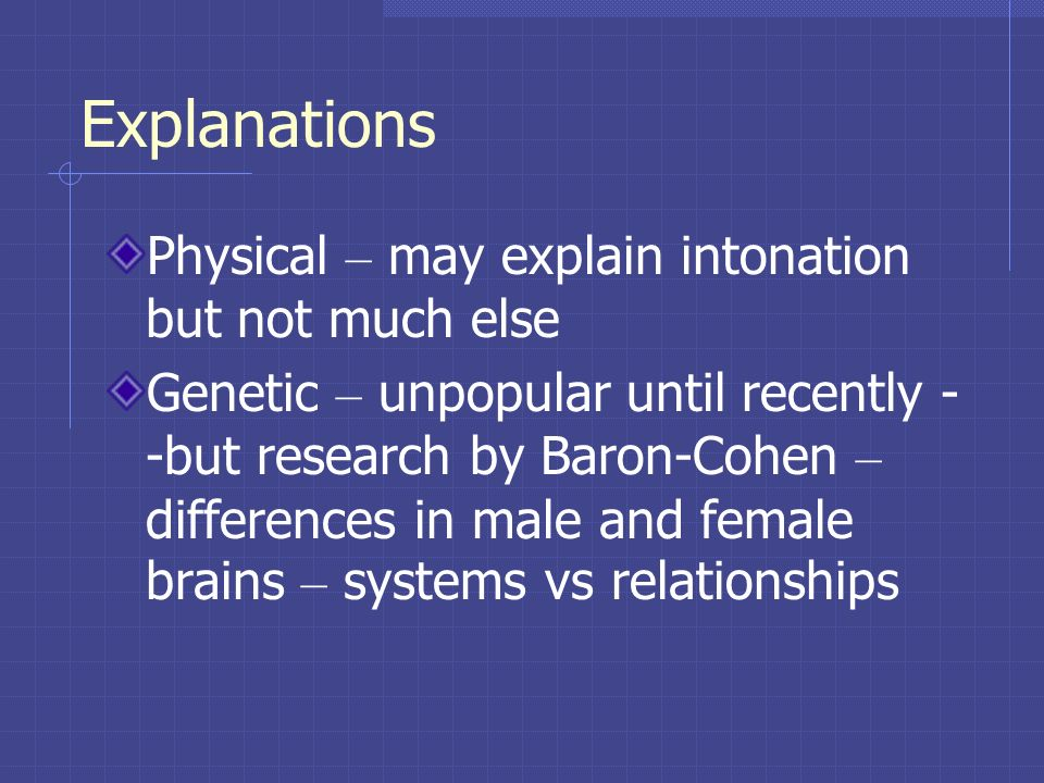 Explanations Physical – may explain intonation but not much else Genetic – unpopular until recently - -but research by Baron-Cohen – differences in ma