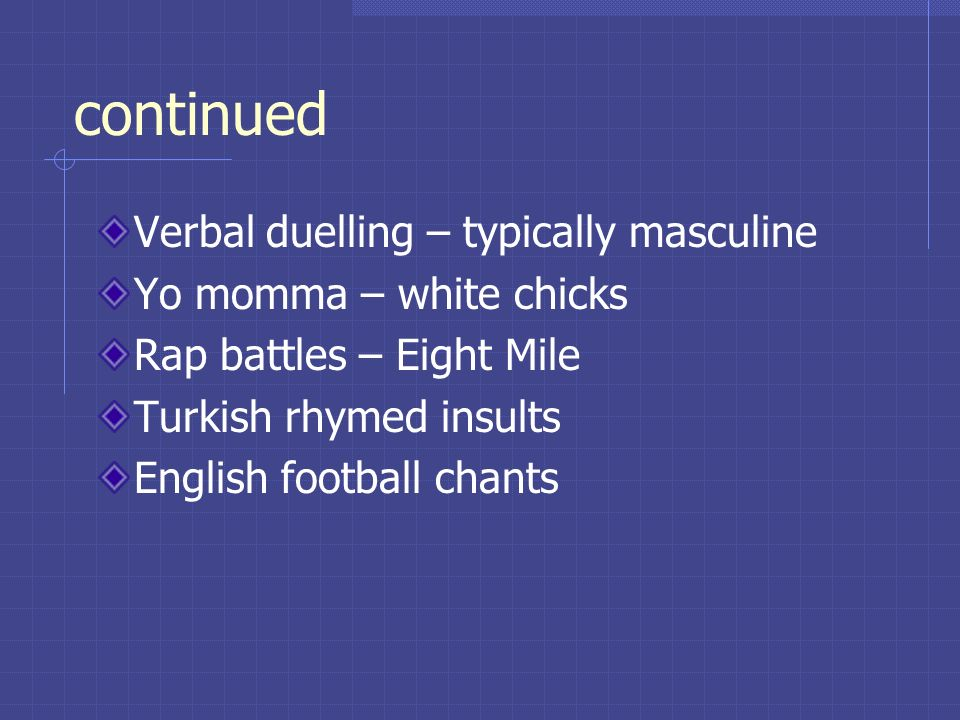 continued Verbal duelling – typically masculine Yo momma – white chicks Rap battles – Eight Mile Turkish rhymed insults English football chants