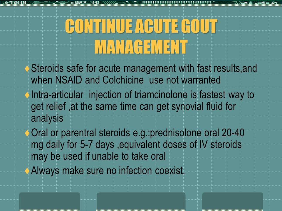CONTINUE ACUTE GOUT MANAGMENT Colchicine: 0.6-1mg bid oral Limited because of toxicity Main side effects GI :abdominal pain/diarrhea/nausea Need adjus