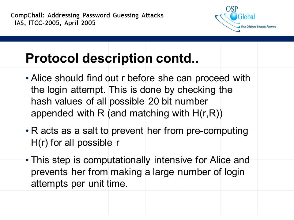 9 CompChall: Addressing Password Guessing Attacks IAS, ITCC-2005, April 2005 Protocol description contd.. Alice should find out r before she can proce