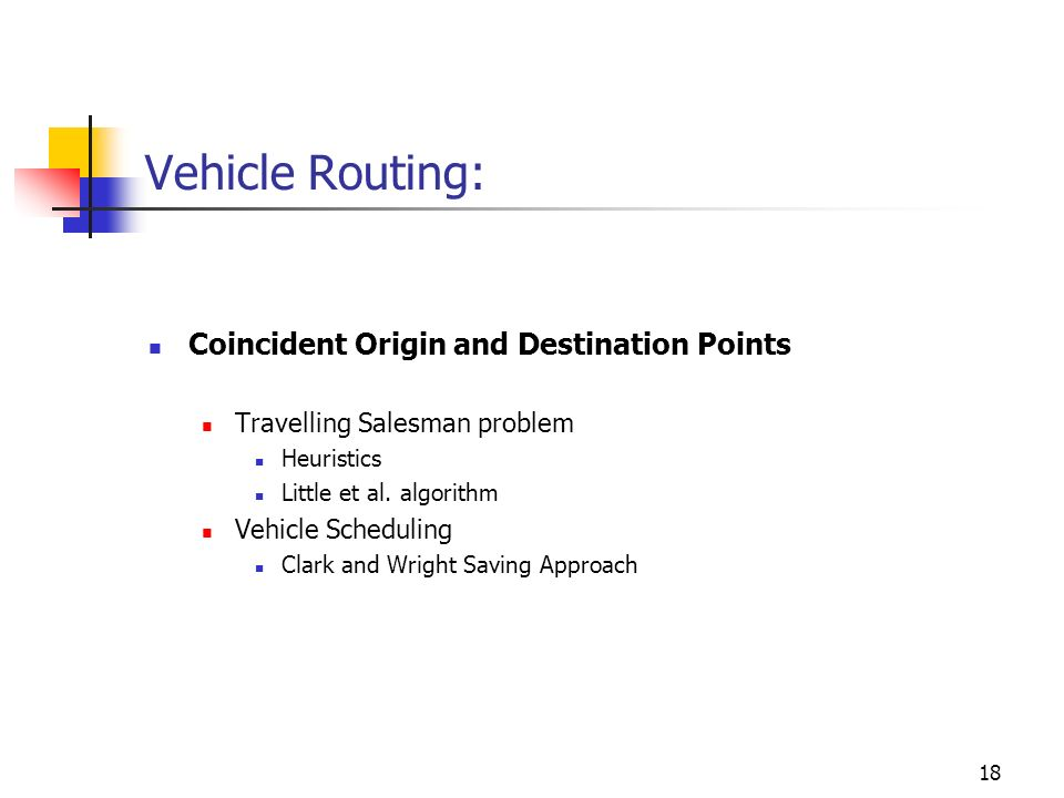 18 Vehicle Routing: Coincident Origin and Destination Points Travelling Salesman problem Heuristics Little et al. algorithm Vehicle Scheduling Clark a
