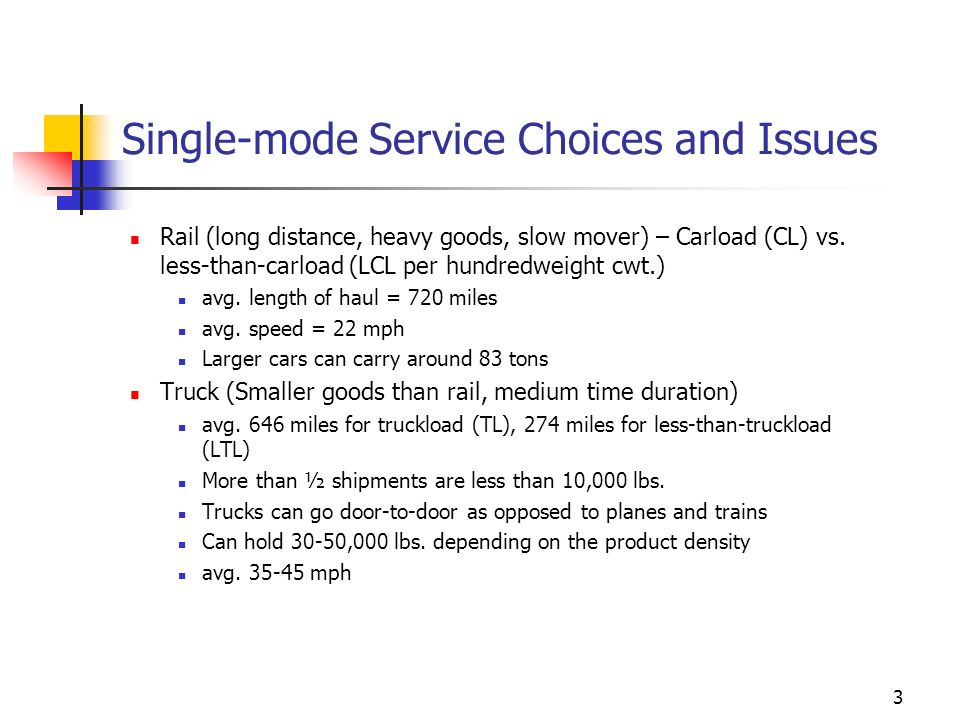 3 Single-mode Service Choices and Issues Rail (long distance, heavy goods, slow mover) – Carload (CL) vs. less-than-carload (LCL per hundredweight cwt