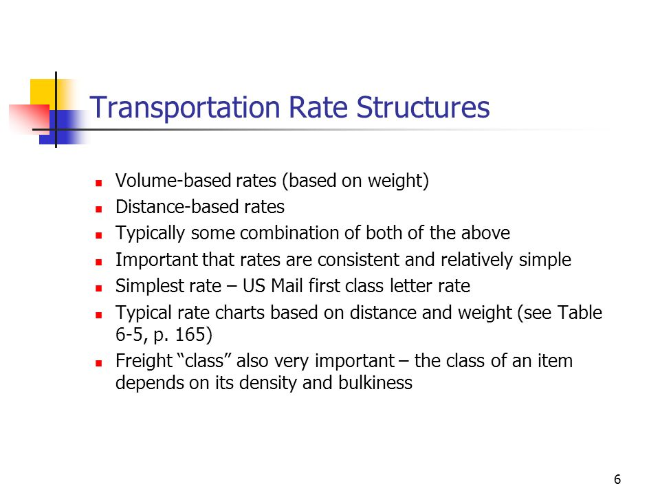 6 Transportation Rate Structures Volume-based rates (based on weight) Distance-based rates Typically some combination of both of the above Important t
