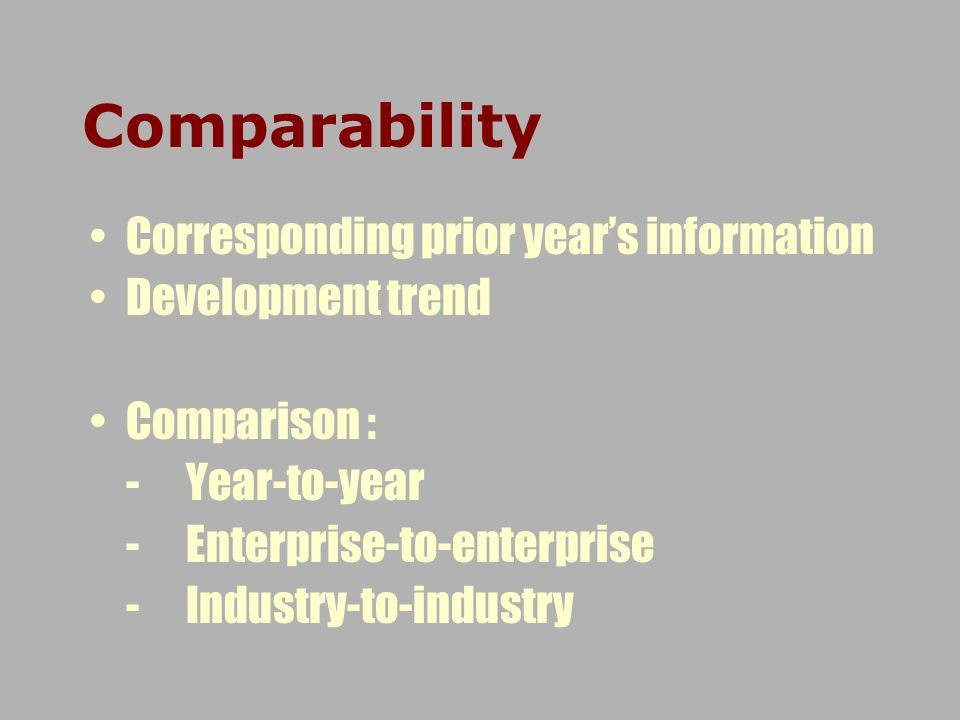 Comparability Corresponding prior years information Development trend Comparison : -Year-to-year -Enterprise-to-enterprise -Industry-to-industry