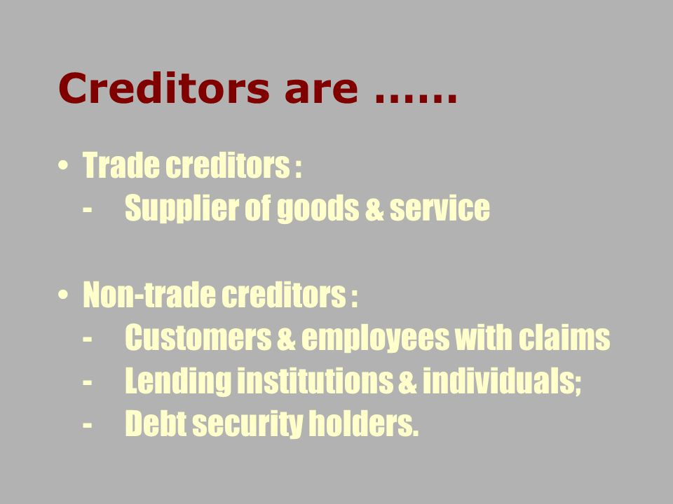 Creditors are …… Trade creditors : -Supplier of goods & service Non-trade creditors : -Customers & employees with claims -Lending institutions & indiv