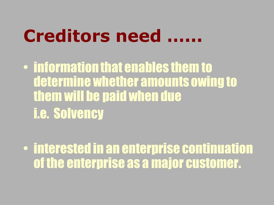 Creditors need …... information that enables them to determine whether amounts owing to them will be paid when due i.e. Solvency interested in an ente
