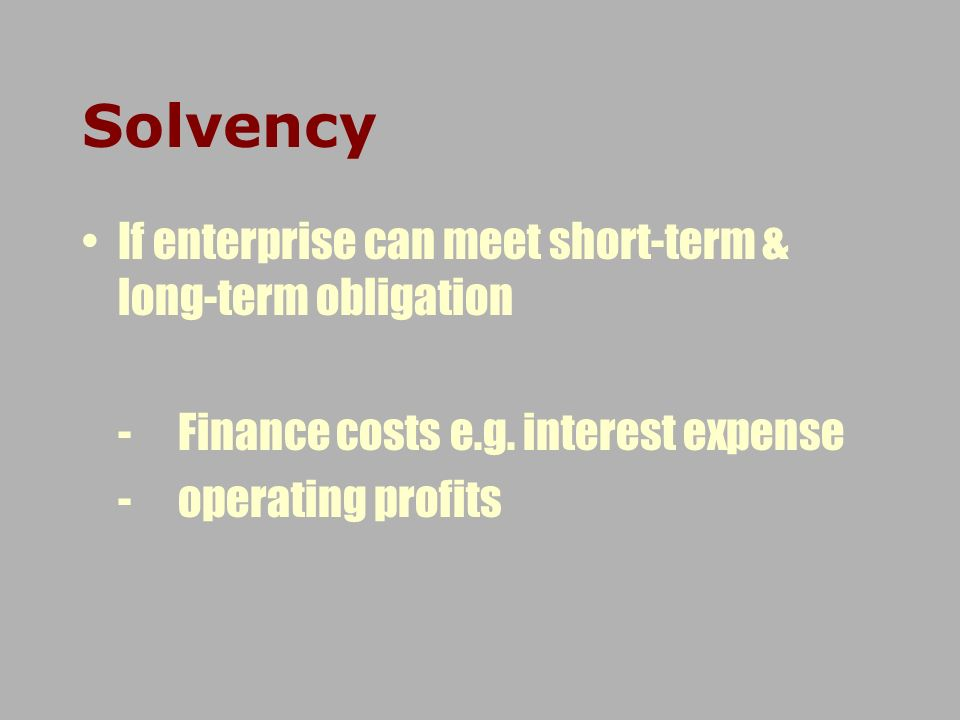 If enterprise can meet short-term & long-term obligation -Finance costs e.g. interest expense -operating profits Solvency
