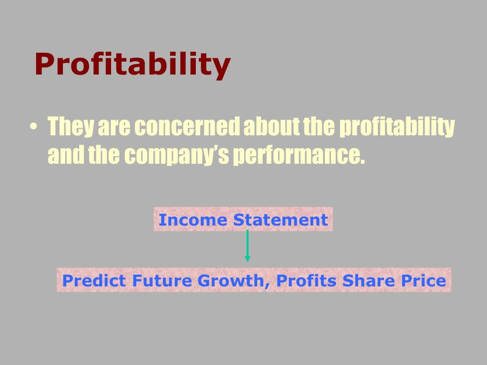 Profitability They are concerned about the profitability and the companys performance. Income Statement Predict Future Growth, Profits Share Price