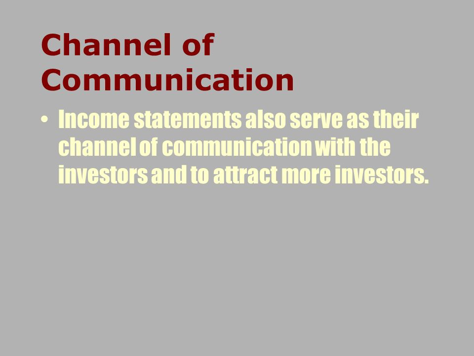 Income statements also serve as their channel of communication with the investors and to attract more investors. Channel of Communication