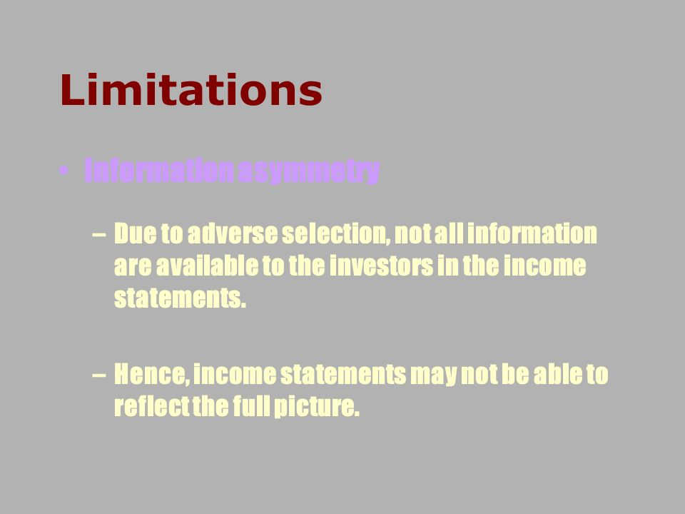 Limitations Information asymmetry –Due to adverse selection, not all information are available to the investors in the income statements. –Hence, inco
