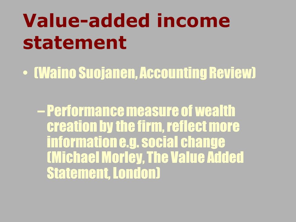 (Waino Suojanen, Accounting Review) –Performance measure of wealth creation by the firm, reflect more information e.g. social change (Michael Morley,