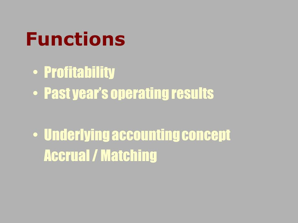 Functions Profitability Past years operating results Underlying accounting concept Accrual / Matching