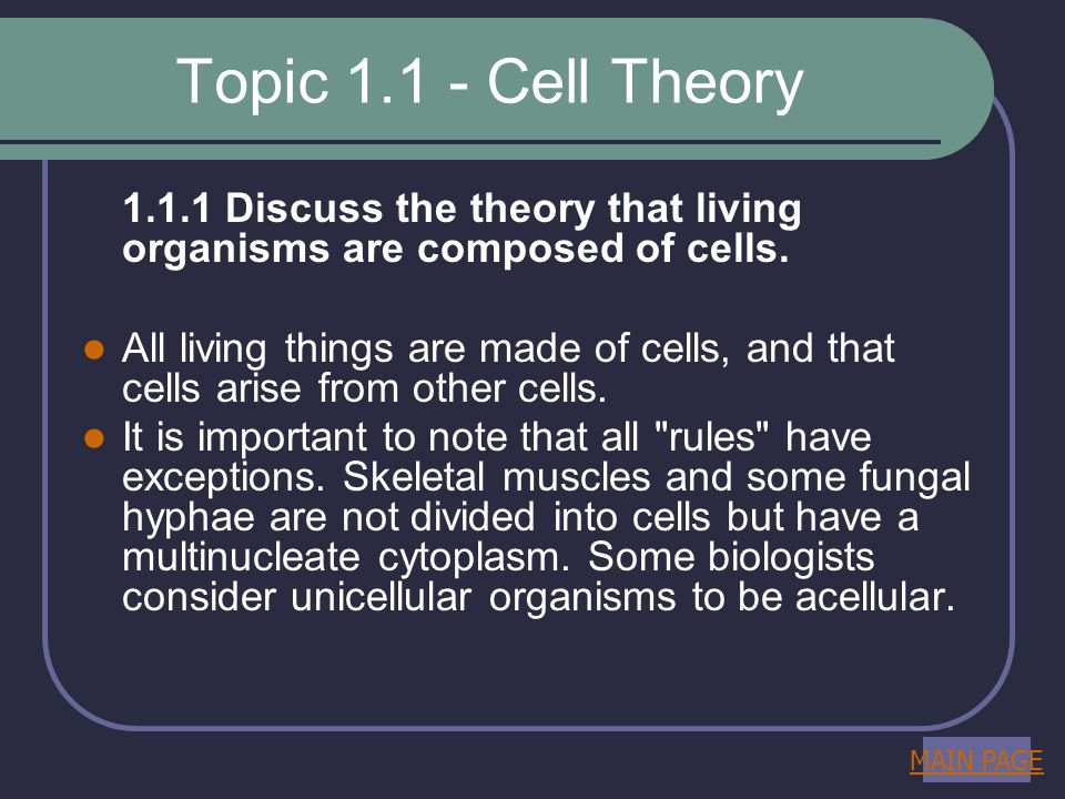 Topic 1.1 - Cell Theory 1.1.1 Discuss the theory that living organisms are composed of cells. All living things are made of cells, and that cells aris