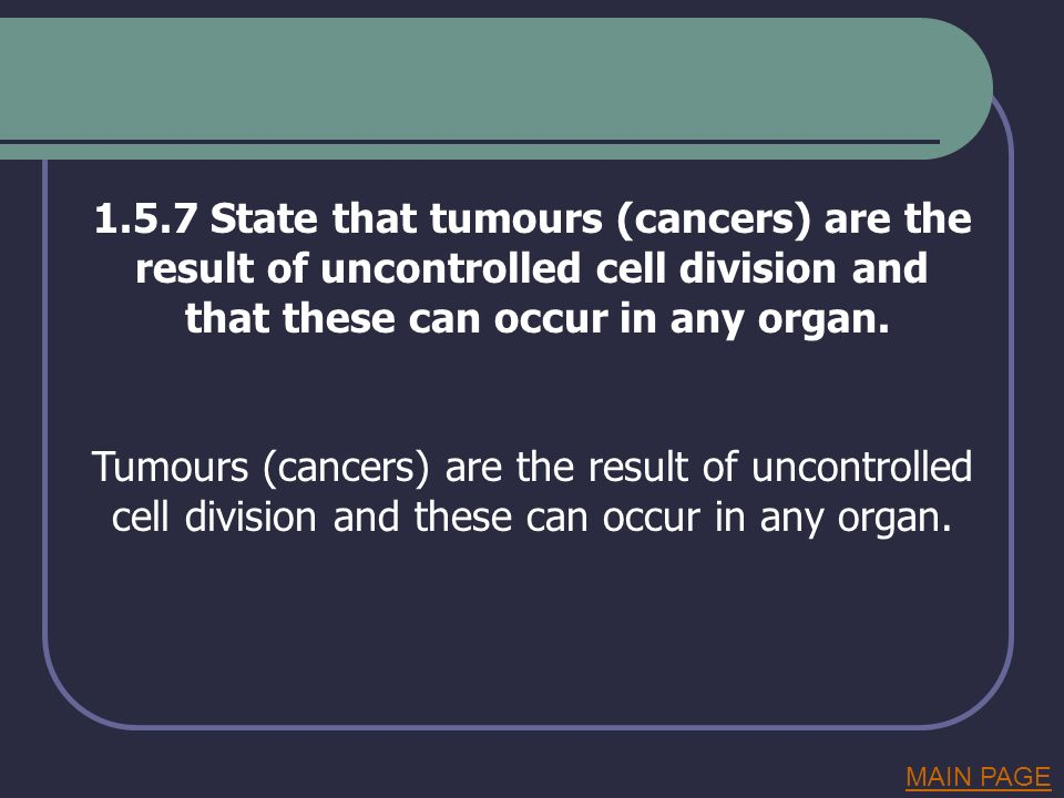 1.5.7 State that tumours (cancers) are the result of uncontrolled cell division and that these can occur in any organ. Tumours (cancers) are the resul