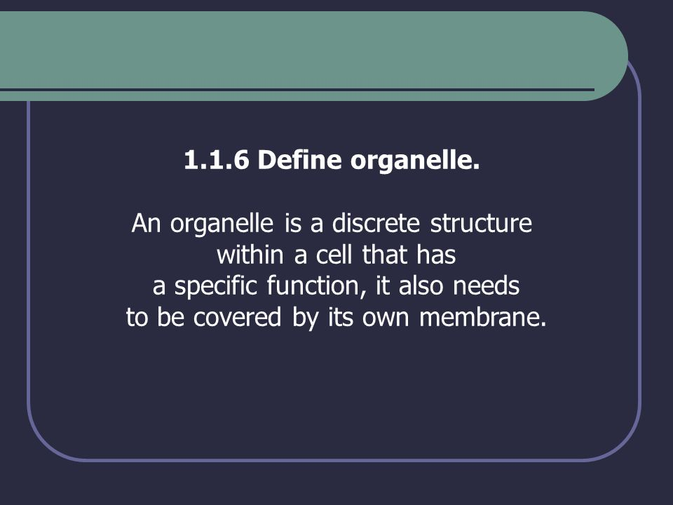 1.1.6 Define organelle. An organelle is a discrete structure within a cell that has a specific function, it also needs to be covered by its own membra