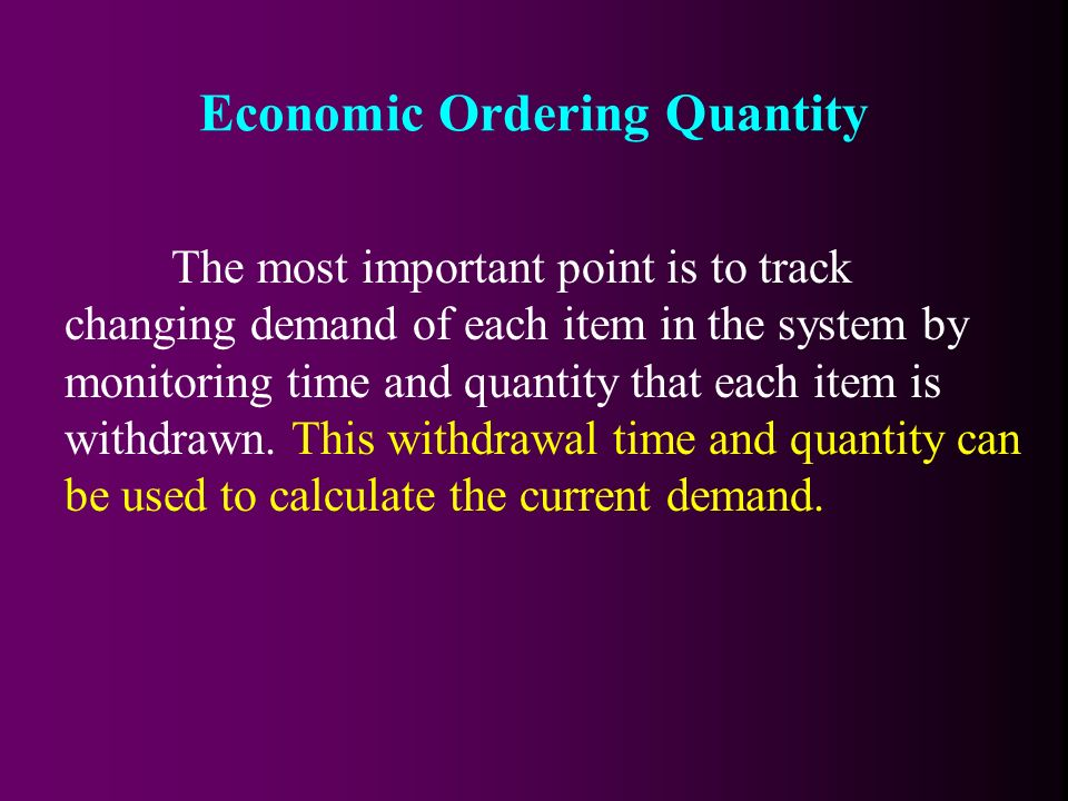 The most important point is to track changing demand of each item in the system by monitoring time and quantity that each item is withdrawn.