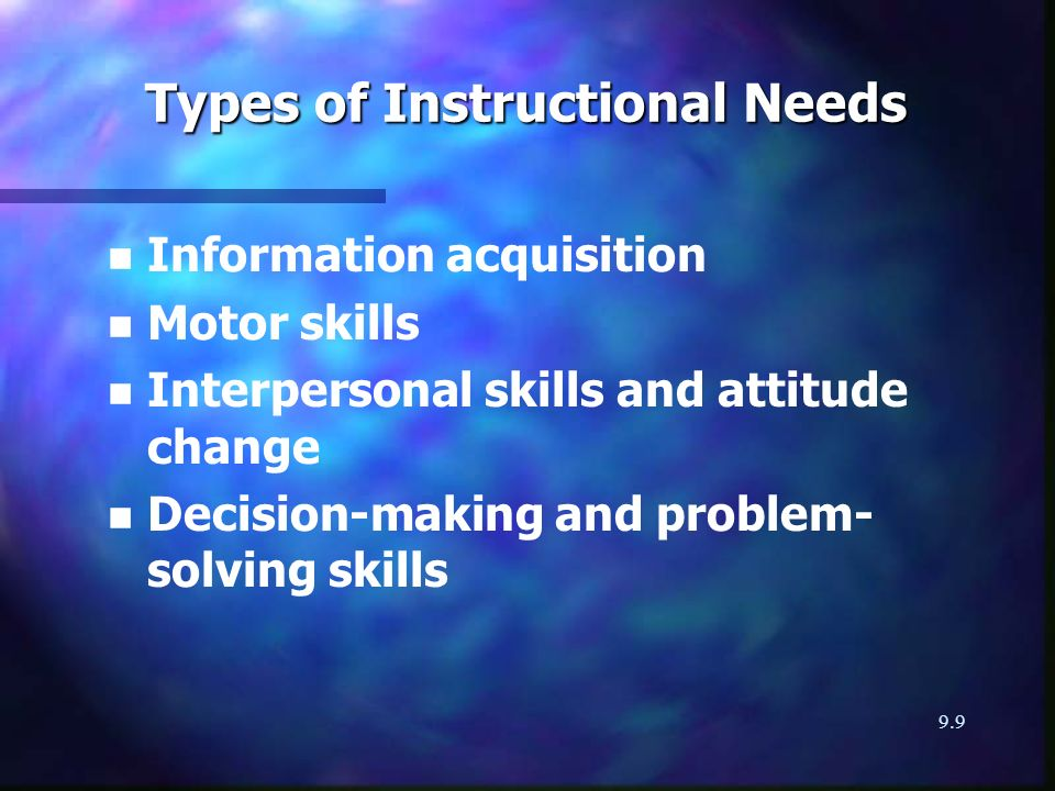9.9 Types of Instructional Needs n n Information acquisition n n Motor skills n n Interpersonal skills and attitude change n n Decision-making and problem- solving skills