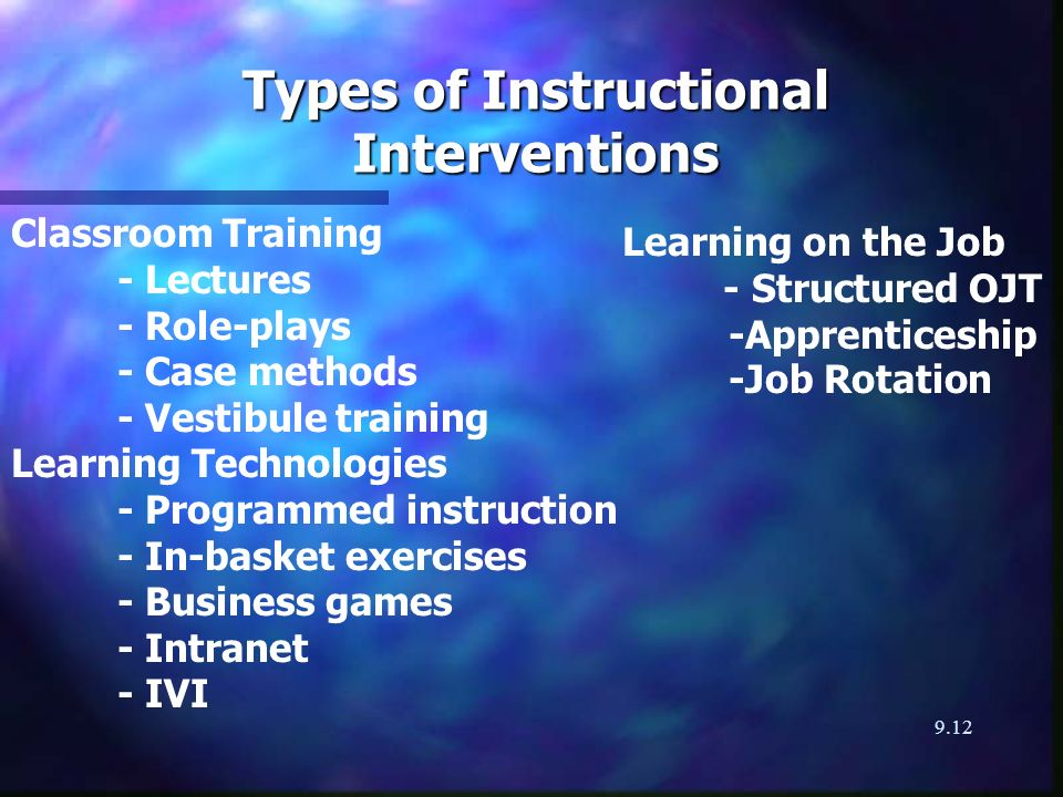 9.12 Types of Instructional Interventions Classroom Training - Lectures - Role-plays - Case methods - Vestibule training Learning Technologies - Programmed instruction - In-basket exercises - Business games - Intranet - IVI Learning on the Job - Structured OJT -Apprenticeship -Job Rotation