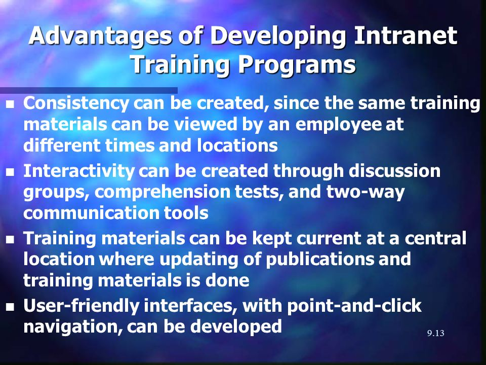 9.13 Advantages of Developing Intranet Training Programs n n Consistency can be created, since the same training materials can be viewed by an employee at different times and locations n n Interactivity can be created through discussion groups, comprehension tests, and two-way communication tools n n Training materials can be kept current at a central location where updating of publications and training materials is done n n User-friendly interfaces, with point-and-click navigation, can be developed