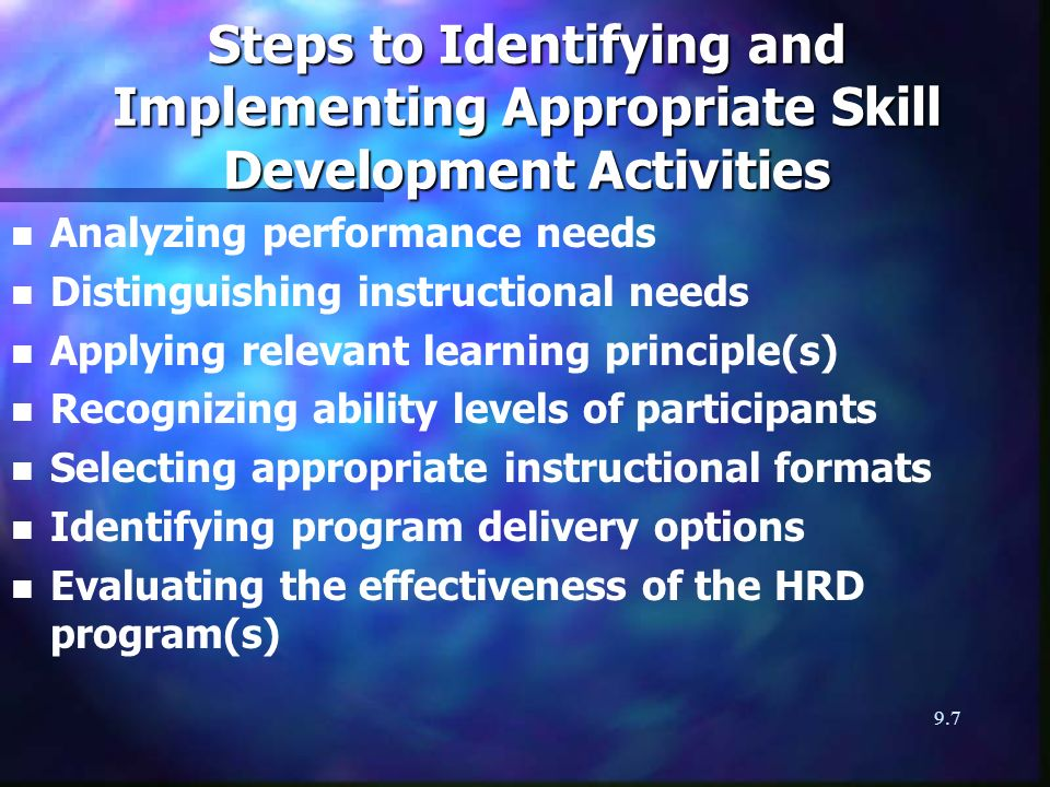 9.7 Steps to Identifying and Implementing Appropriate Skill Development Activities n n Analyzing performance needs n n Distinguishing instructional needs n n Applying relevant learning principle(s) n n Recognizing ability levels of participants n n Selecting appropriate instructional formats n n Identifying program delivery options n n Evaluating the effectiveness of the HRD program(s)