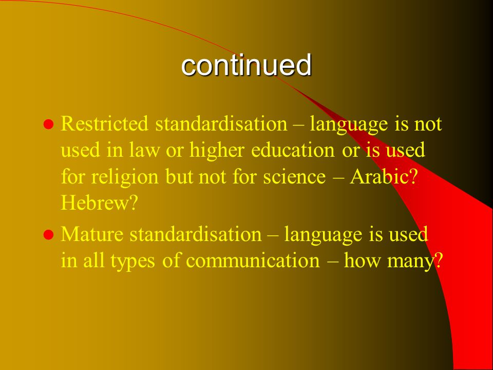 continued Restricted standardisation – language is not used in law or higher education or is used for religion but not for science – Arabic.
