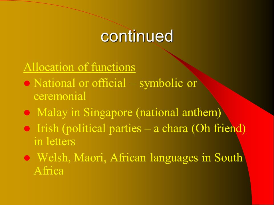 continued Allocation of functions National or official – symbolic or ceremonial Malay in Singapore (national anthem) Irish (political parties – a chara (Oh friend) in letters Welsh, Maori, African languages in South Africa