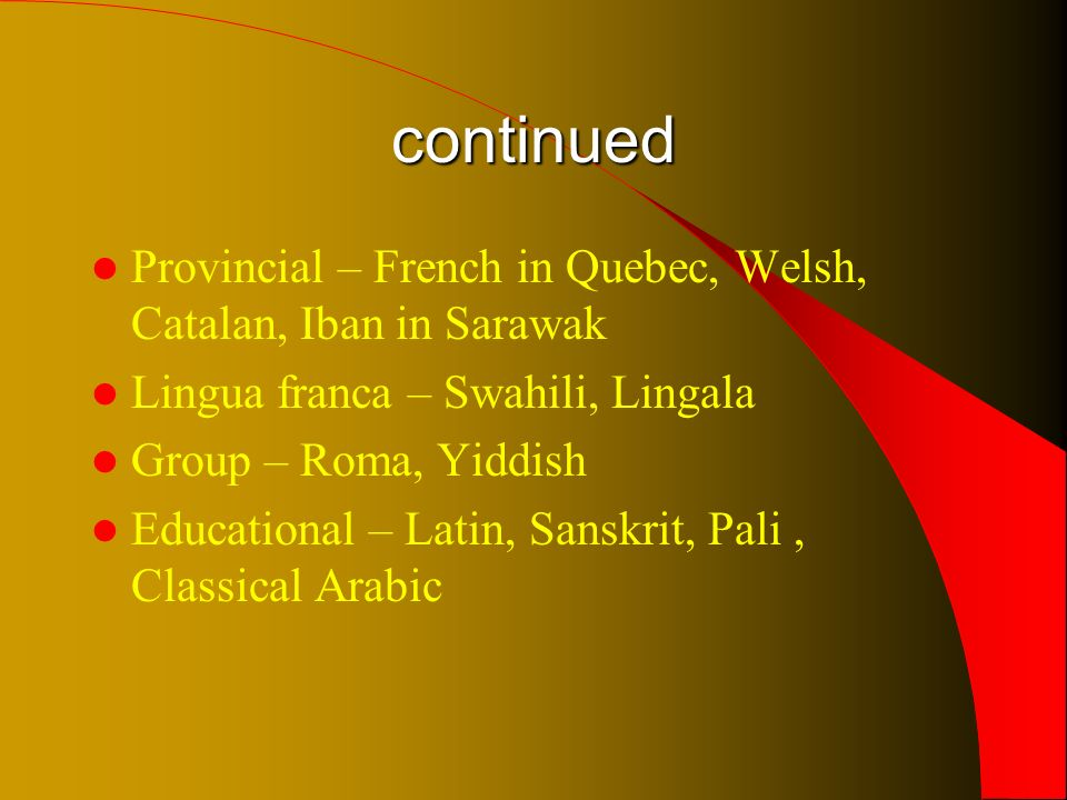 continued Provincial – French in Quebec, Welsh, Catalan, Iban in Sarawak Lingua franca – Swahili, Lingala Group – Roma, Yiddish Educational – Latin, Sanskrit, Pali, Classical Arabic